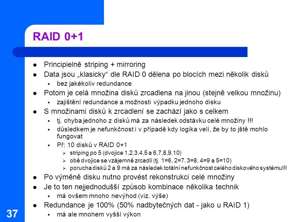 """37 RAID 0+1 Principielně striping + mirroring Data jsou """"klasicky"""" dle RAID 0 dělena po blocích mezi několik disků  bez jakékoliv redundance Potom je"""