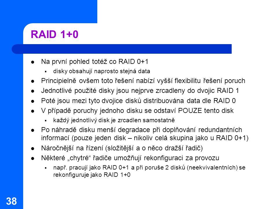 38 RAID 1+0 Na první pohled totéž co RAID 0+1  disky obsahují naprosto stejná data Principielně ovšem toto řešení nabízí vyšší flexibilitu řešení por