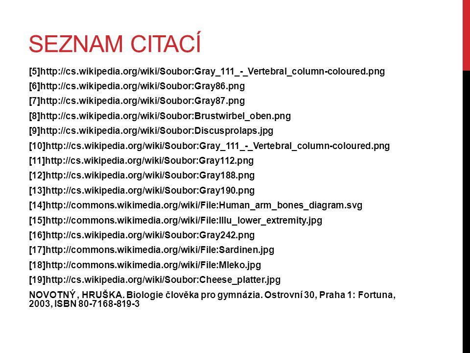 SEZNAM CITACÍ [5]http://cs.wikipedia.org/wiki/Soubor:Gray_111_-_Vertebral_column-coloured.png [6]http://cs.wikipedia.org/wiki/Soubor:Gray86.png [7]http://cs.wikipedia.org/wiki/Soubor:Gray87.png [8]http://cs.wikipedia.org/wiki/Soubor:Brustwirbel_oben.png [9]http://cs.wikipedia.org/wiki/Soubor:Discusprolaps.jpg [10]http://cs.wikipedia.org/wiki/Soubor:Gray_111_-_Vertebral_column-coloured.png [11]http://cs.wikipedia.org/wiki/Soubor:Gray112.png [12]http://cs.wikipedia.org/wiki/Soubor:Gray188.png [13]http://cs.wikipedia.org/wiki/Soubor:Gray190.png [14]http://commons.wikimedia.org/wiki/File:Human_arm_bones_diagram.svg [15]http://commons.wikimedia.org/wiki/File:Illu_lower_extremity.jpg [16]http://cs.wikipedia.org/wiki/Soubor:Gray242.png [17]http://commons.wikimedia.org/wiki/File:Sardinen.jpg [18]http://commons.wikimedia.org/wiki/File:Mleko.jpg [19]http://cs.wikipedia.org/wiki/Soubor:Cheese_platter.jpg NOVOTNÝ, HRUŠKA.