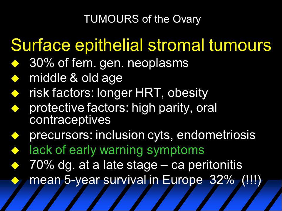 TUMOURS of the Ovary Surface epithelial stromal tumours u 30% of fem. gen. neoplasms u middle & old age u risk factors: longer HRT, obesity u protecti