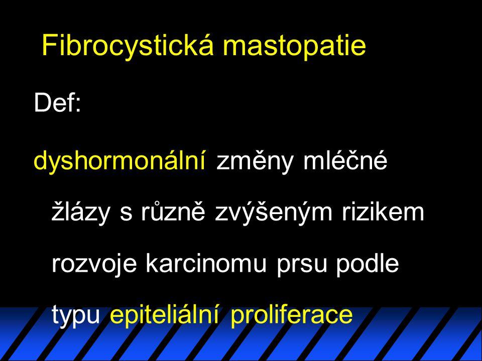 Fibrocystická mastopatie Def: dyshormonální změny mléčné žlázy s různě zvýšeným rizikem rozvoje karcinomu prsu podle typu epiteliální proliferace