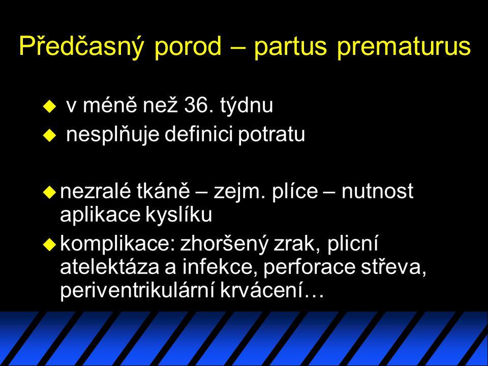 Předčasný porod – partus prematurus u v méně než 36. týdnu u nesplňuje definici potratu u nezralé tkáně – zejm. plíce – nutnost aplikace kyslíku u kom