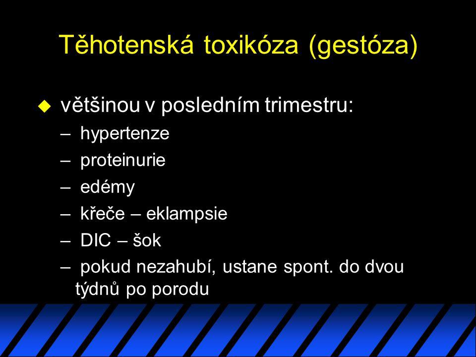 Těhotenská toxikóza (gestóza) u většinou v posledním trimestru: – hypertenze – proteinurie – edémy – křeče – eklampsie – DIC – šok – pokud nezahubí, u