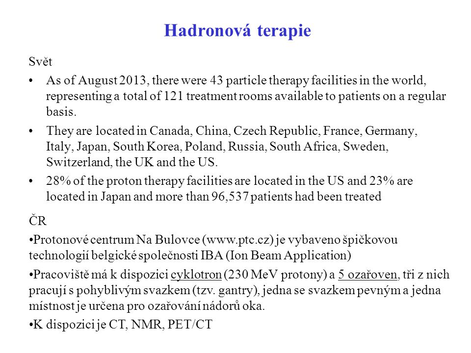 Hadronová terapie Svět As of August 2013, there were 43 particle therapy facilities in the world, representing a total of 121 treatment rooms availabl