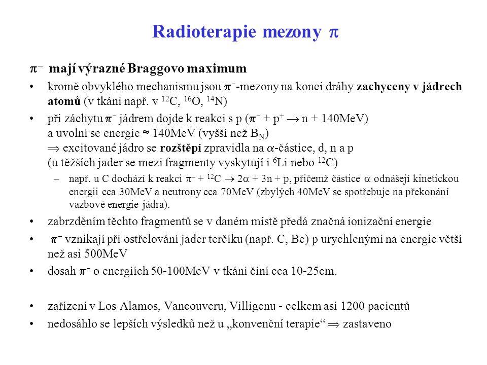 Radioterapie mezony    mají výrazné Braggovo maximum kromě obvyklého mechanismu jsou   -mezony na konci dráhy zachyceny v jádrech atomů (v tkáni