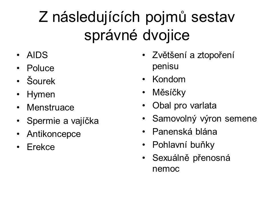 Z následujících pojmů sestav správné dvojice AIDS Poluce Šourek Hymen Menstruace Spermie a vajíčka Antikoncepce Erekce Zvětšení a ztopoření penisu Kon
