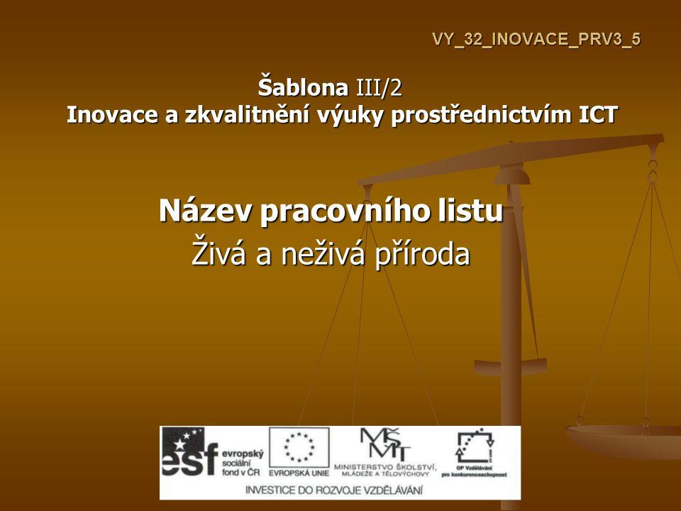 VY_32_INOVACE_PRV3_5 Šablona III/2 Inovace a zkvalitnění výuky prostřednictvím ICT Název pracovního listu Živá a neživá příroda