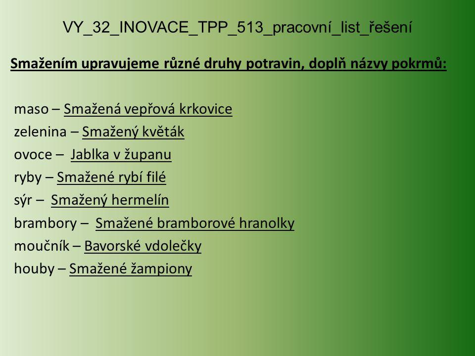 VY_32_INOVACE_TPP_513_pracovní_list_řešení Smažením upravujeme různé druhy potravin, doplň názvy pokrmů: maso – Smažená vepřová krkovice zelenina – Sm