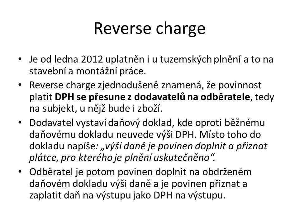 Reverse charge Je od ledna 2012 uplatněn i u tuzemských plnění a to na stavební a montážní práce. Reverse charge zjednodušeně znamená, že povinnost pl