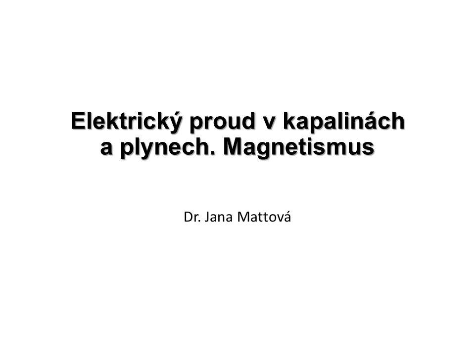 Elektrický proud v kapalinách a plynech. Magnetismus Dr. Jana Mattová