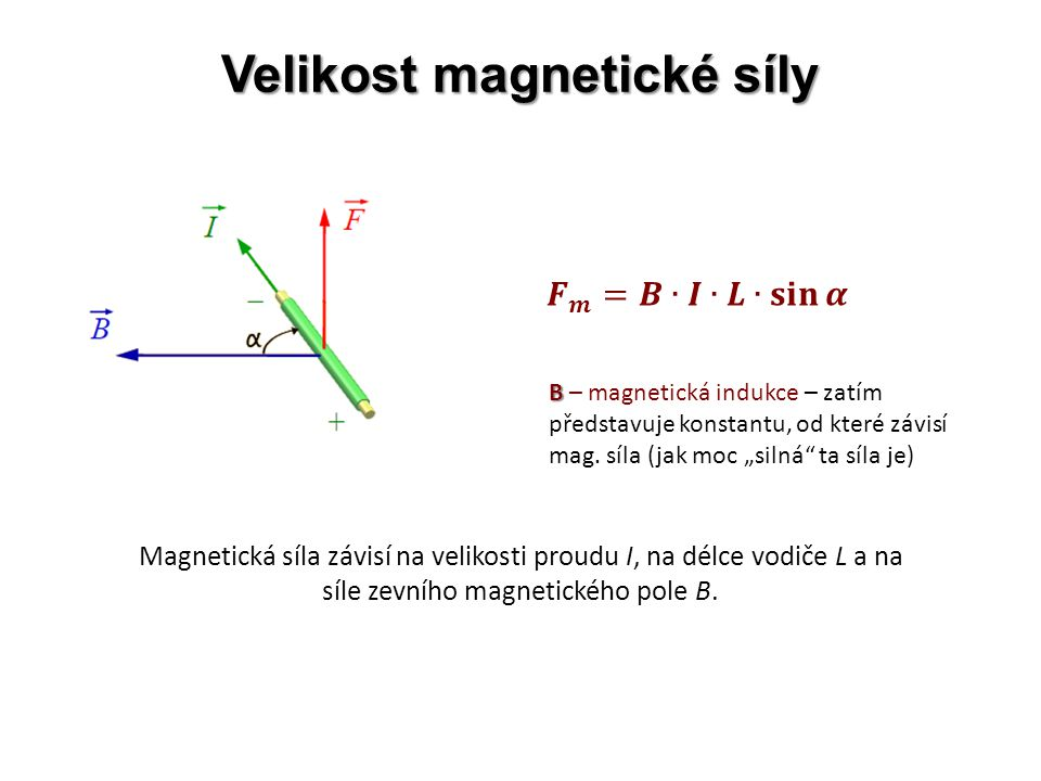 Velikost magnetické síly Magnetická síla závisí na velikosti proudu I, na délce vodiče L a na síle zevního magnetického pole B.