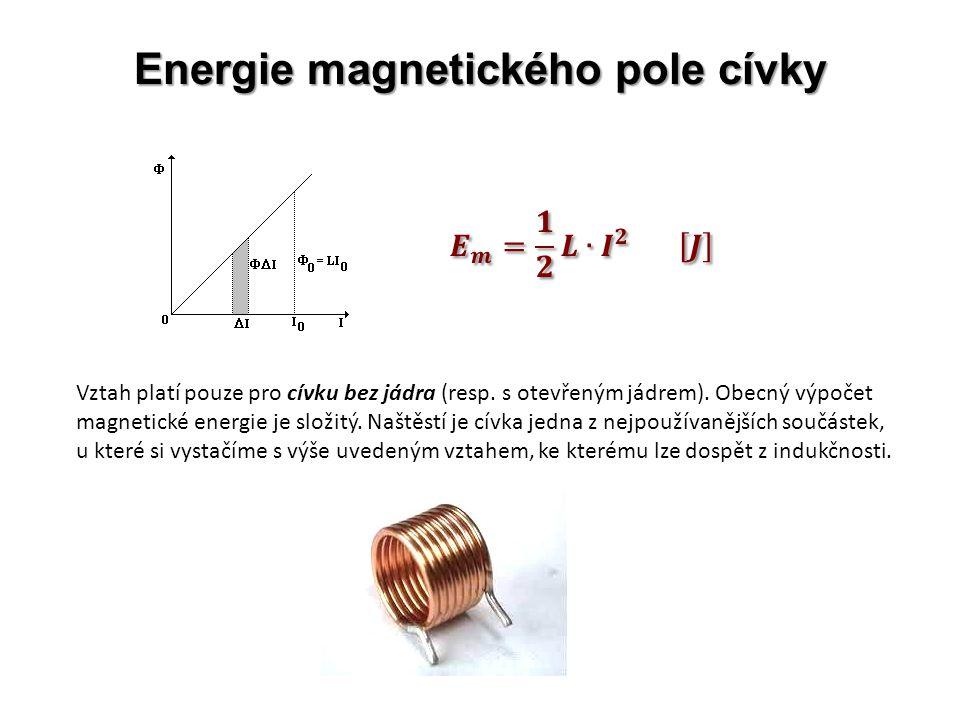 Energie magnetického pole cívky Vztah platí pouze pro cívku bez jádra (resp. s otevřeným jádrem). Obecný výpočet magnetické energie je složitý. Naštěs