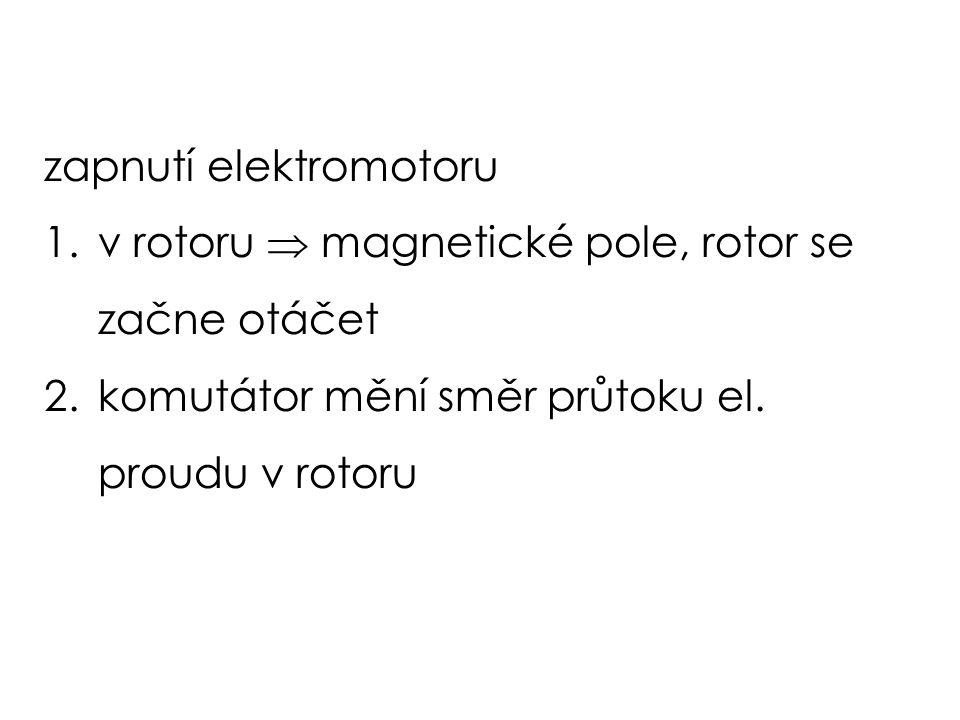 zapnutí elektromotoru 1.v rotoru  magnetické pole, rotor se začne otáčet 2.komutátor mění směr průtoku el.