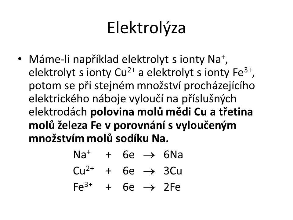 Elektrolýza Máme-li například elektrolyt s ionty Na +, elektrolyt s ionty Cu 2+ a elektrolyt s ionty Fe 3+, potom se při stejném množství procházejícího elektrického náboje vyloučí na příslušných elektrodách polovina molů mědi Cu a třetina molů železa Fe v porovnání s vyloučeným množstvím molů sodíku Na.