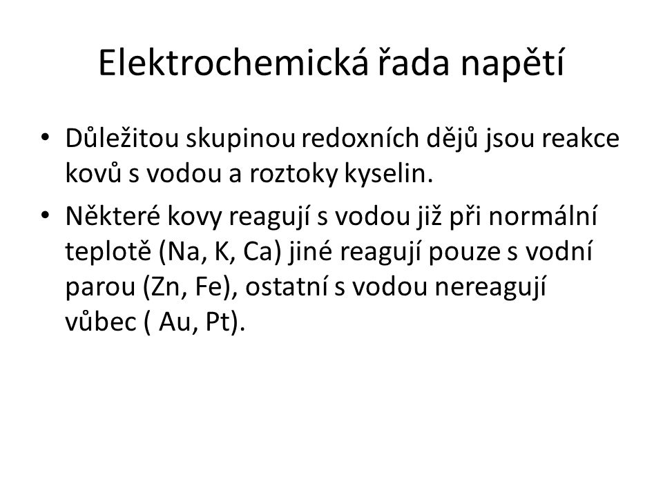 Elektrochemická řada napětí Důležitou skupinou redoxních dějů jsou reakce kovů s vodou a roztoky kyselin. Některé kovy reagují s vodou již při normáln