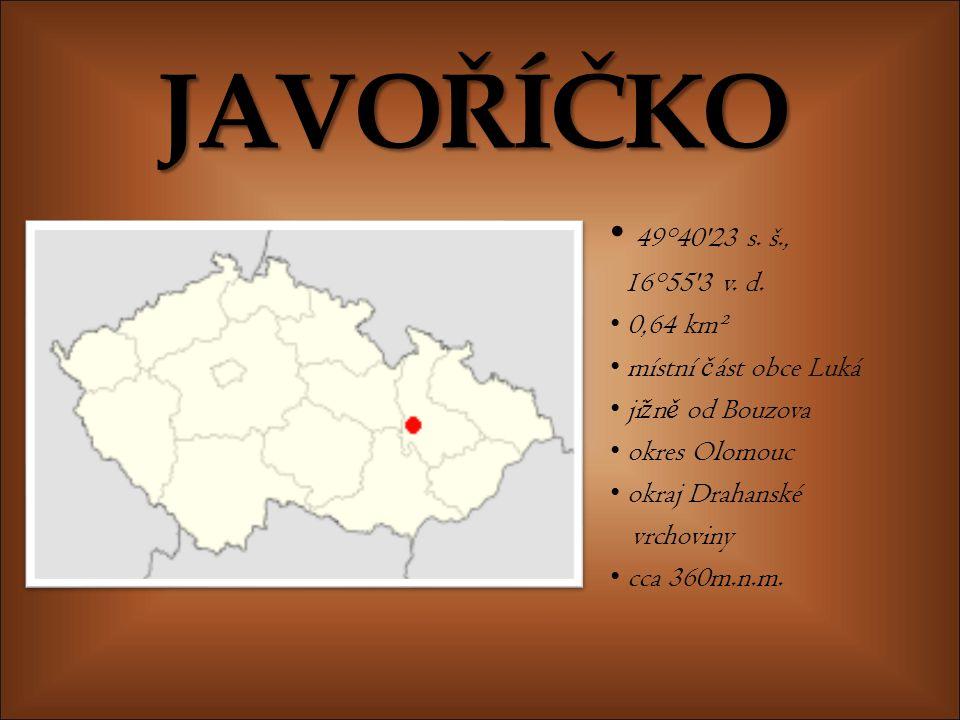JAVOŘÍČKO 49°40'23 s. š., 16°55'3 v. d. 0,64 km² místní č ást obce Luká ji ž n ě od Bouzova okres Olomouc okraj Drahanské vrchoviny cca 360m.n.m.