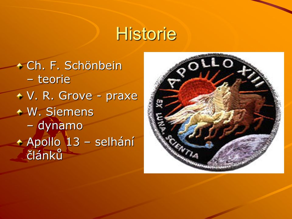 Historie Ch. F. Schönbein – teorie V. R. Grove - praxe W. Siemens – dynamo Apollo 13 – selhání článků