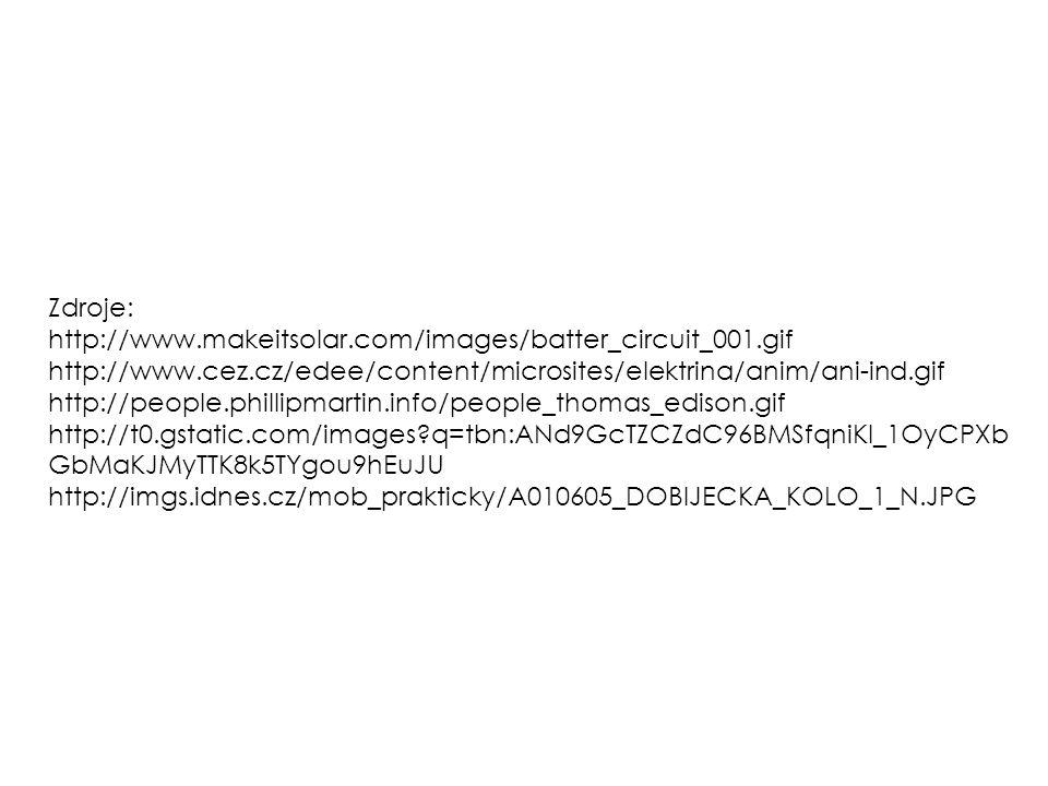 Zdroje: http://www.makeitsolar.com/images/batter_circuit_001.gif http://www.cez.cz/edee/content/microsites/elektrina/anim/ani-ind.gif http://people.phillipmartin.info/people_thomas_edison.gif http://t0.gstatic.com/images?q=tbn:ANd9GcTZCZdC96BMSfqniKI_1OyCPXb GbMaKJMyTTK8k5TYgou9hEuJU http://imgs.idnes.cz/mob_prakticky/A010605_DOBIJECKA_KOLO_1_N.JPG