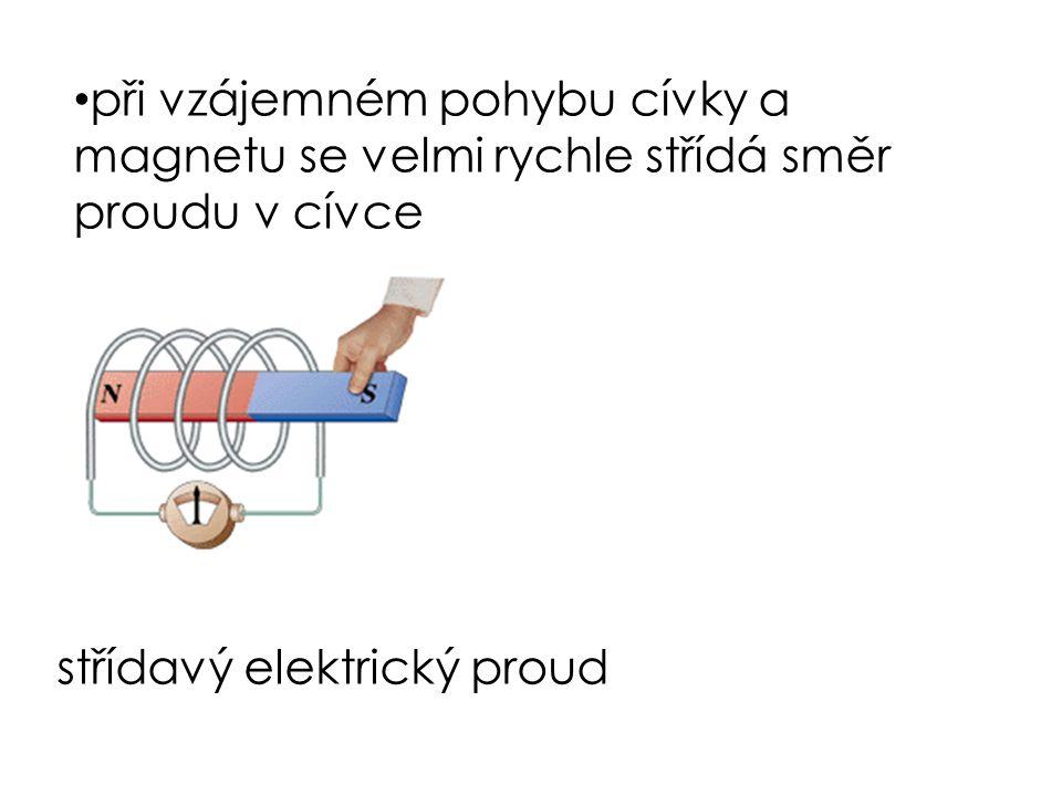 při vzájemném pohybu cívky a magnetu se velmi rychle střídá směr proudu v cívce střídavý elektrický proud