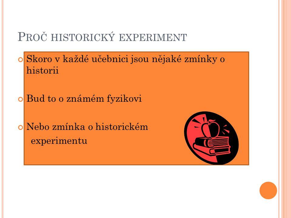 P ROČ HISTORICKÝ EXPERIMENT Skoro v každé učebnici jsou nějaké zmínky o historii Bud to o známém fyzikovi Nebo zmínka o historickém experimentu