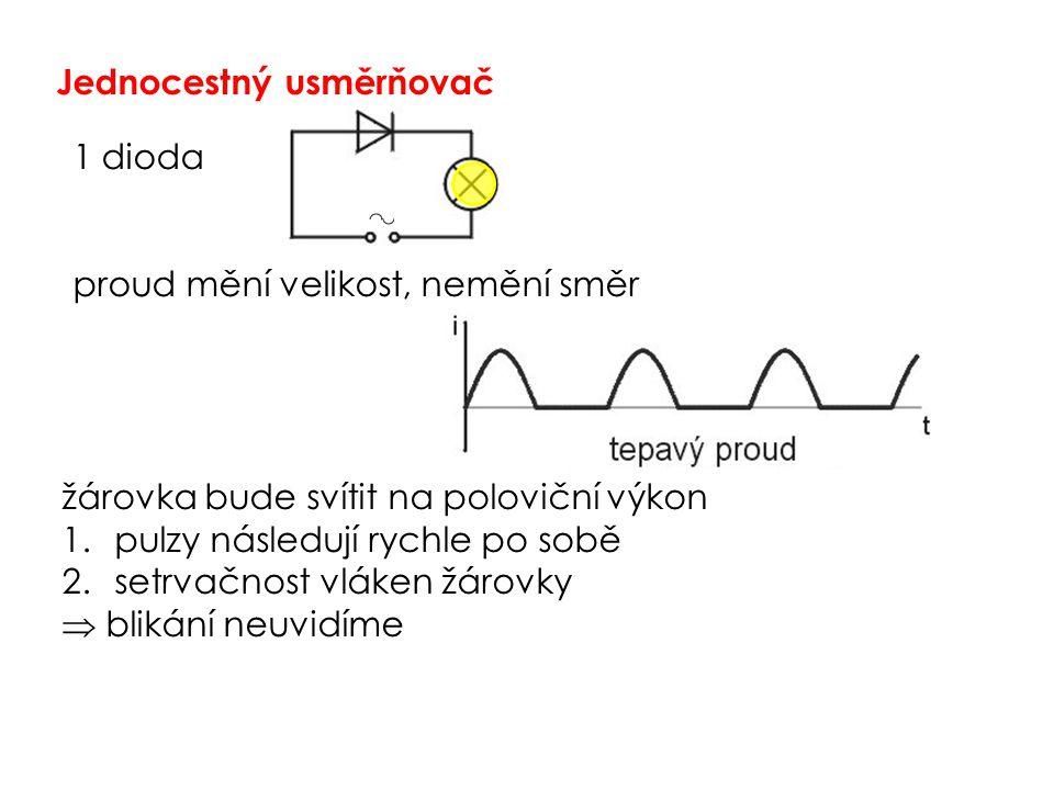 Jednocestný usměrňovač 1 dioda proud mění velikost, nemění směr žárovka bude svítit na poloviční výkon 1.pulzy následují rychle po sobě 2.setrvačnost vláken žárovky  blikání neuvidíme