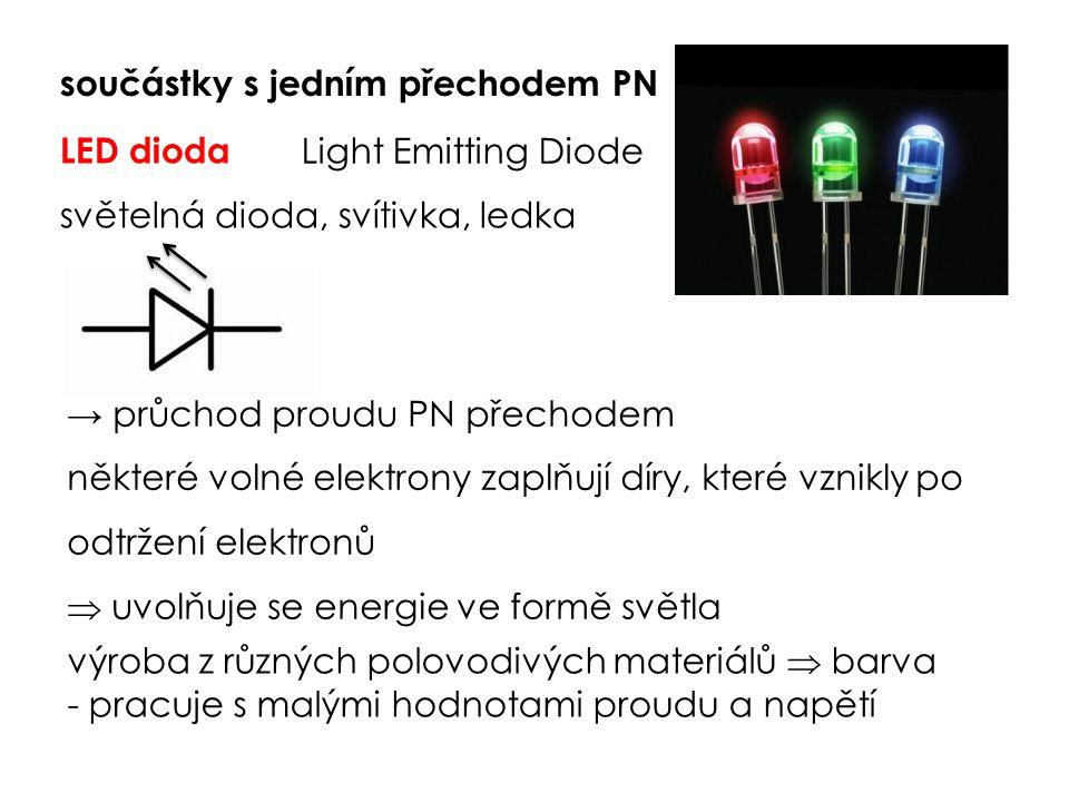 LED dioda světelná dioda, svítivka, ledka Light Emitting Diode → průchod proudu PN přechodem některé volné elektrony zaplňují díry, které vznikly po odtržení elektronů  uvolňuje se energie ve formě světla výroba z různých polovodivých materiálů  barva - pracuje s malými hodnotami proudu a napětí součástky s jedním přechodem PN