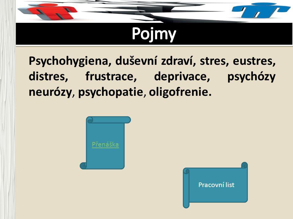 Psychohygiena, duševní zdraví, stres, eustres, distres, frustrace, deprivace, psychózy neurózy, psychopatie, oligofrenie. Přenáška Pracovní list