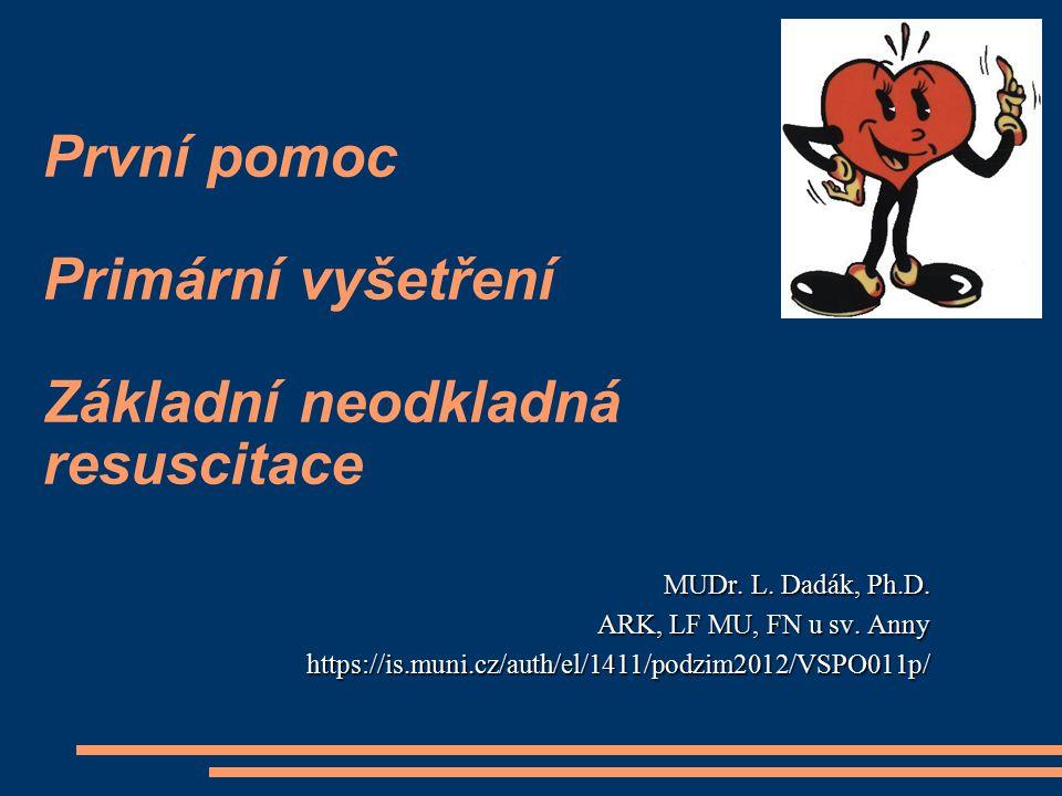 První pomoc Primární vyšetření Základní neodkladná resuscitace MUDr. L. Dadák, Ph.D. ARK, LF MU, FN u sv. Anny https://is.muni.cz/auth/el/1411/podzim2