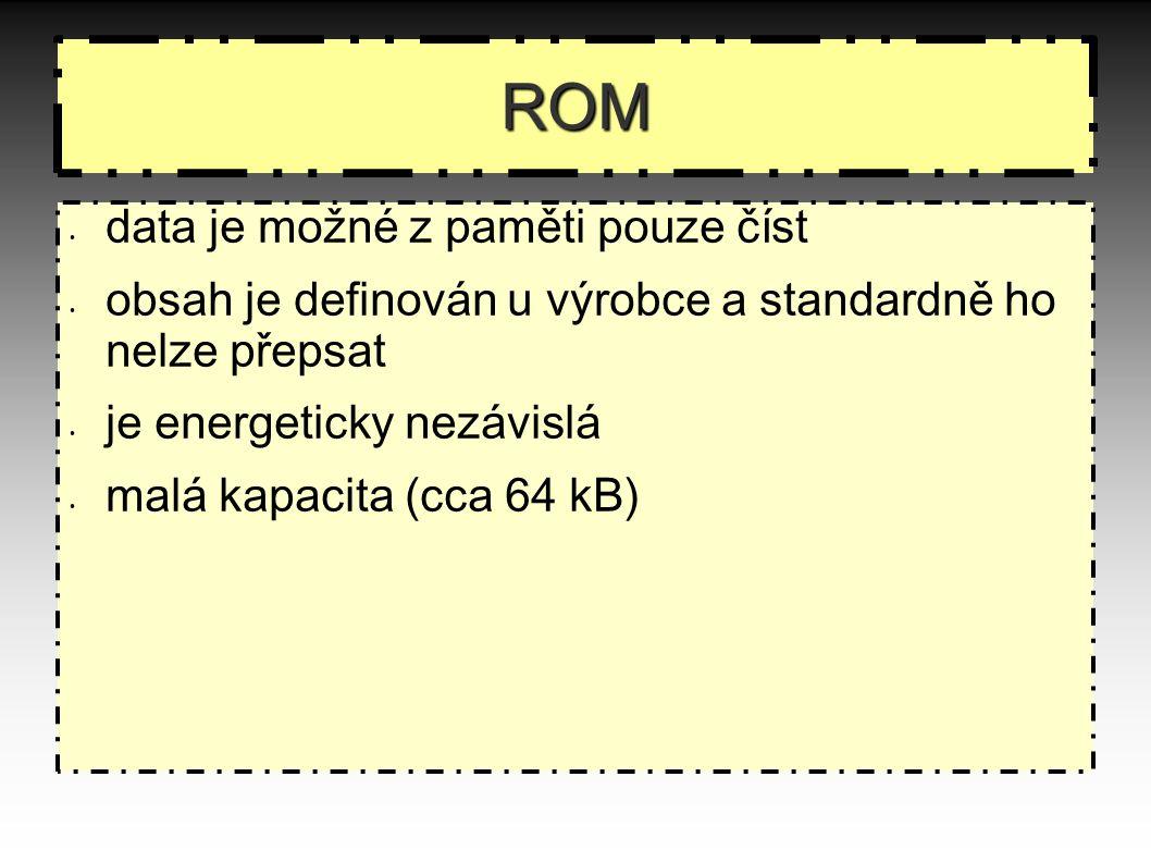 ROM data je možné z paměti pouze číst obsah je definován u výrobce a standardně ho nelze přepsat je energeticky nezávislá malá kapacita (cca 64 kB)