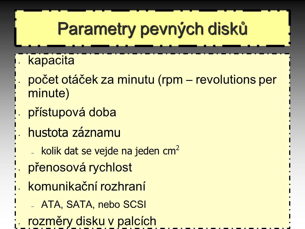 Parametry pevných disků kapacita počet otáček za minutu (rpm – revolutions per minute) přístupová doba hustota záznamu – kolik dat se vejde na jeden cm 2 přenosová rychlost komunikační rozhraní – ATA, SATA, nebo SCSI rozměry disku v palcích