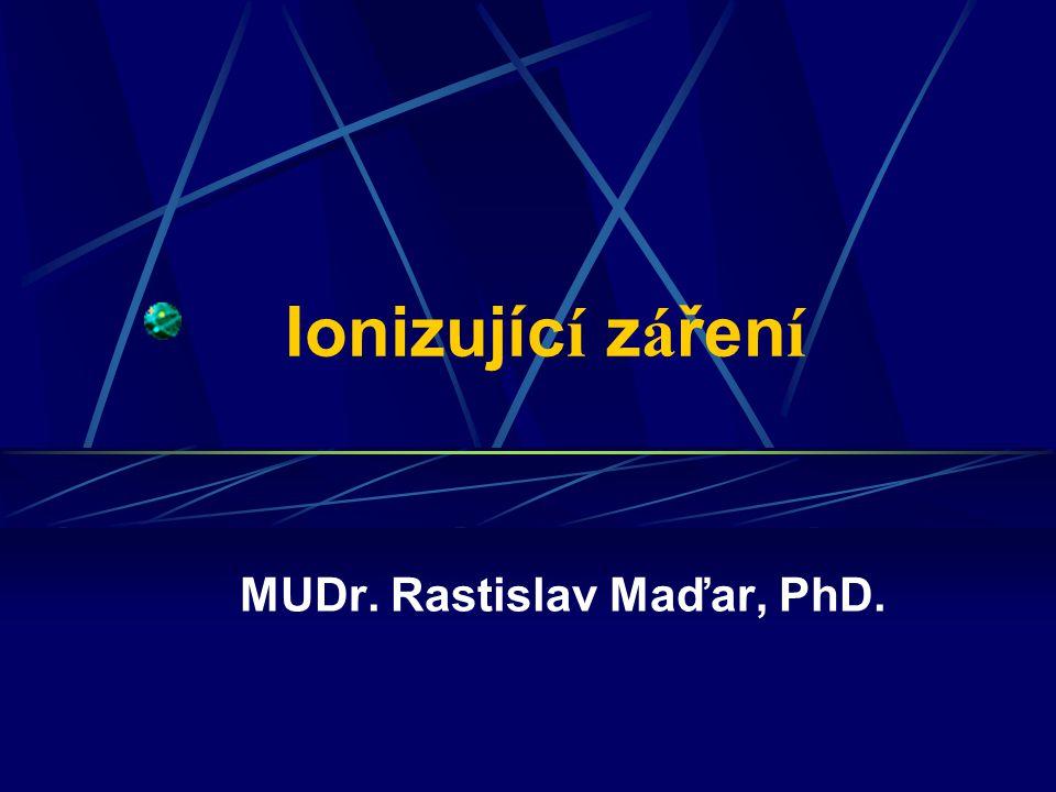 Ionizujíc í z á řen í MUDr. Rastislav Maďar, PhD.