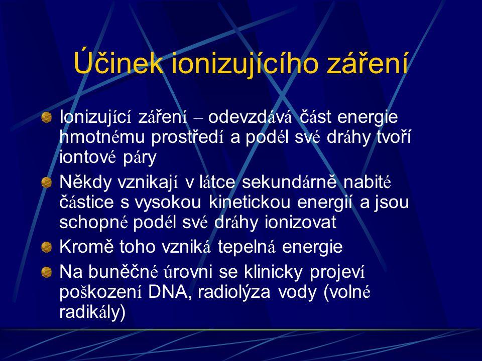 Účinek ionizujícího záření Ionizuj í c í z á řen í – odevzd á v á č á st energie hmotn é mu prostřed í a pod é l sv é dr á hy tvoří iontov é p á ry Někdy vznikaj í v l á tce sekund á rně nabit é č á stice s vysokou kinetickou energií a jsou schopn é pod é l sv é dr á hy ionizovat Kromě toho vznik á tepeln á energie Na buněčn é ú rovni se klinicky projev í po š kozen í DNA, radiolýza vody (voln é radik á ly)