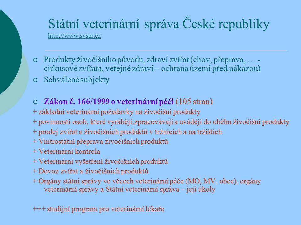 Státní veterinární správa České republiky http://www.svscr.cz http://www.svscr.cz  Produkty živočišního původu, zdraví zvířat (chov, přeprava, … - cirkusové zvířata, veřejné zdraví – ochrana území před nákazou)  Schválené subjekty  Zákon č.