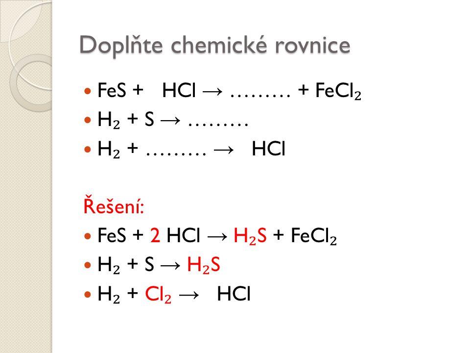 Doplňte chemické rovnice FeS + HCl → ……… + FeCl ₂ H ₂ + S → ……… H ₂ + ……… → HCl Řešení: FeS + 2 HCl → H ₂ S + FeCl ₂ H ₂ + S → H ₂ S H ₂ + Cl ₂ → HCl