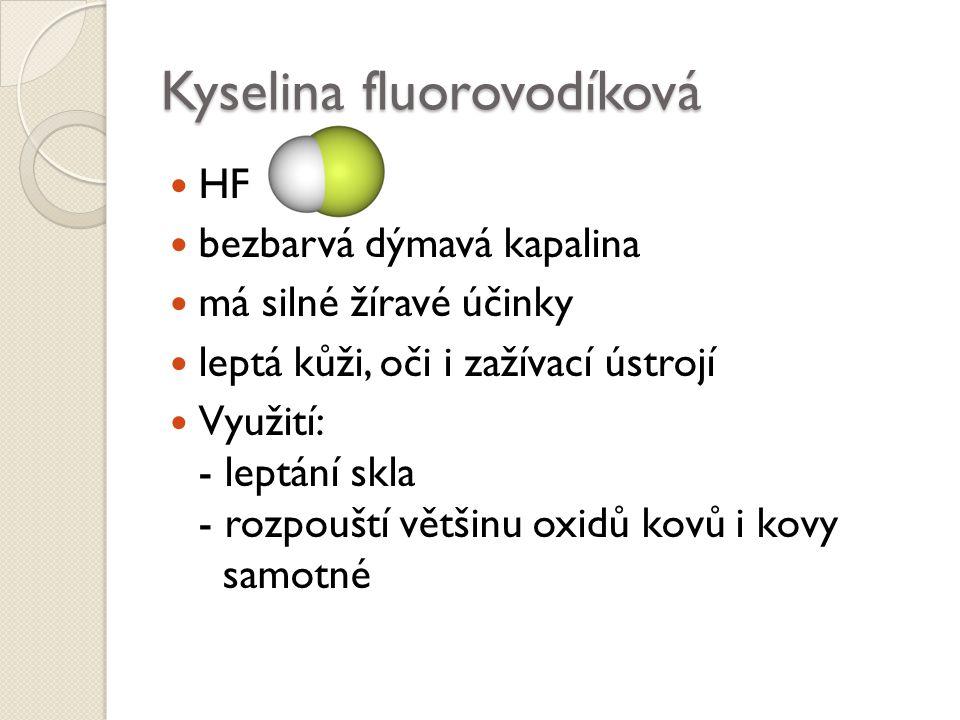 Kyselina fluorovodíková HF bezbarvá dýmavá kapalina má silné žíravé účinky leptá kůži, oči i zažívací ústrojí Využití: - leptání skla - rozpouští větš