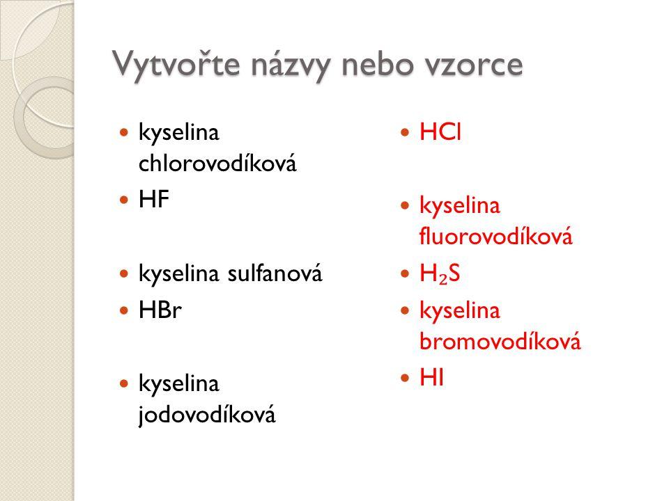 Vytvořte názvy nebo vzorce kyselina chlorovodíková HF kyselina sulfanová HBr kyselina jodovodíková HCl kyselina fluorovodíková H ₂ S kyselina bromovod