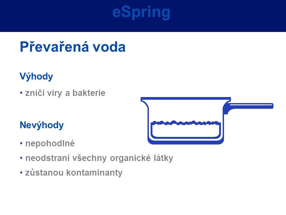 Advantages Výhody zničí viry a bakterie Nevýhody nepohodlné neodstraní všechny organické látky zůstanou kontaminanty eSpring Převařená voda