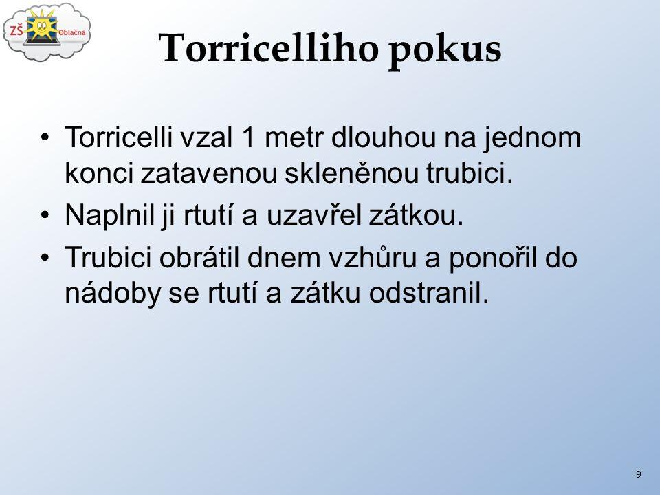Torricelliho pokus Torricelli vzal 1 metr dlouhou na jednom konci zatavenou skleněnou trubici. Naplnil ji rtutí a uzavřel zátkou. Trubici obrátil dnem