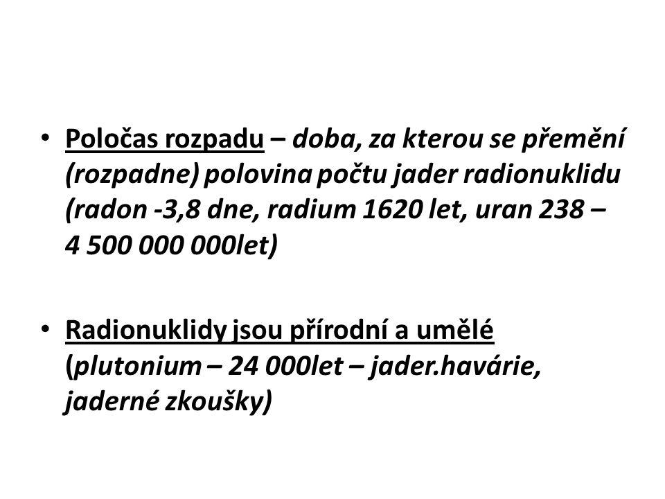 Poločas rozpadu – doba, za kterou se přemění (rozpadne) polovina počtu jader radionuklidu (radon -3,8 dne, radium 1620 let, uran 238 – 4 500 000 000le