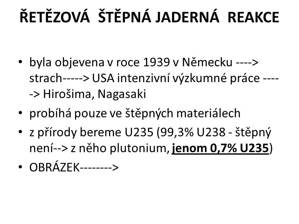 ŘETĚZOVÁ ŠTĚPNÁ JADERNÁ REAKCE byla objevena v roce 1939 v Německu ----> strach-----> USA intenzivní výzkumné práce ---- -> Hirošima, Nagasaki probíhá