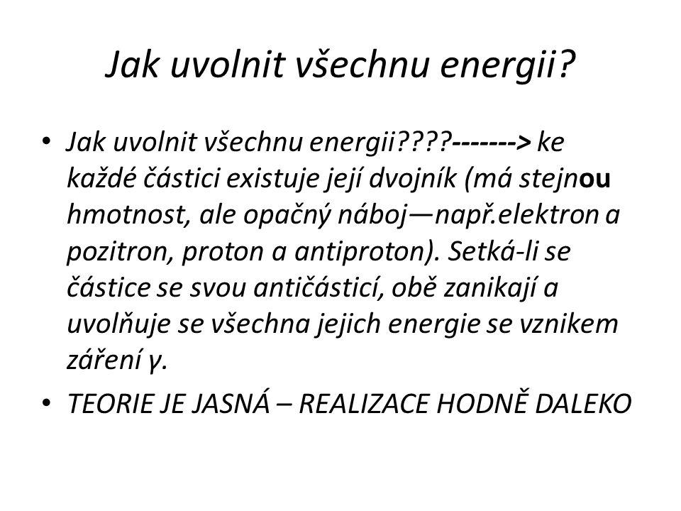 Jak uvolnit všechnu energii? Jak uvolnit všechnu energii????-------> ke každé částici existuje její dvojník (má stejnou hmotnost, ale opačný náboj—nap