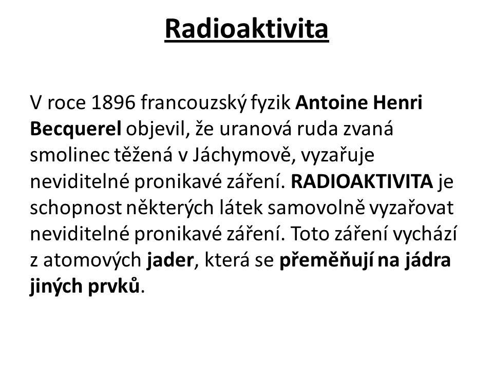 Radioaktivita V roce 1896 francouzský fyzik Antoine Henri Becquerel objevil, že uranová ruda zvaná smolinec těžená v Jáchymově, vyzařuje neviditelné p