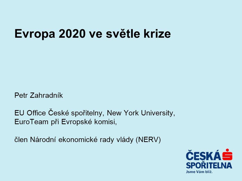 Evropa 2020 ve světle krize Petr Zahradník EU Office České spořitelny, New York University, EuroTeam při Evropské komisi, člen Národní ekonomické rady vlády (NERV)