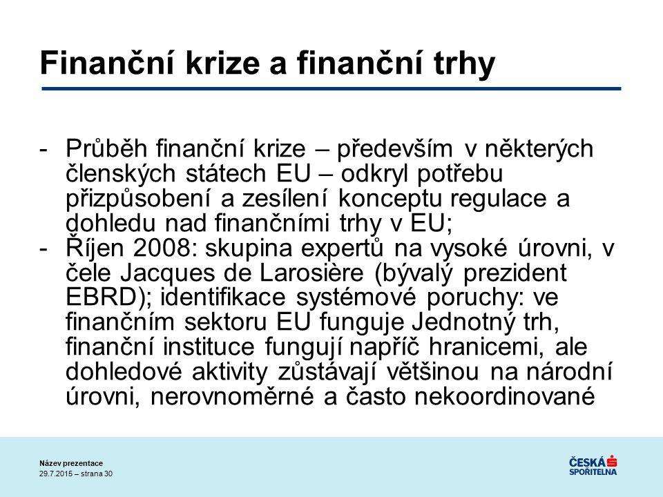 29.7.2015 – strana 30 Název prezentace Finanční krize a finanční trhy -Průběh finanční krize – především v některých členských státech EU – odkryl potřebu přizpůsobení a zesílení konceptu regulace a dohledu nad finančními trhy v EU; -Říjen 2008: skupina expertů na vysoké úrovni, v čele Jacques de Larosière (bývalý prezident EBRD); identifikace systémové poruchy: ve finančním sektoru EU funguje Jednotný trh, finanční instituce fungují napříč hranicemi, ale dohledové aktivity zůstávají většinou na národní úrovni, nerovnoměrné a často nekoordinované