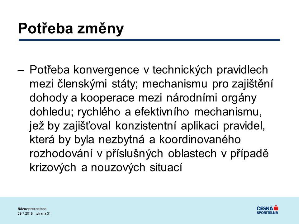 29.7.2015 – strana 31 Název prezentace Potřeba změny –Potřeba konvergence v technických pravidlech mezi členskými státy; mechanismu pro zajištění dohody a kooperace mezi národními orgány dohledu; rychlého a efektivního mechanismu, jež by zajišťoval konzistentní aplikaci pravidel, která by byla nezbytná a koordinovaného rozhodování v příslušných oblastech v případě krizových a nouzových situací