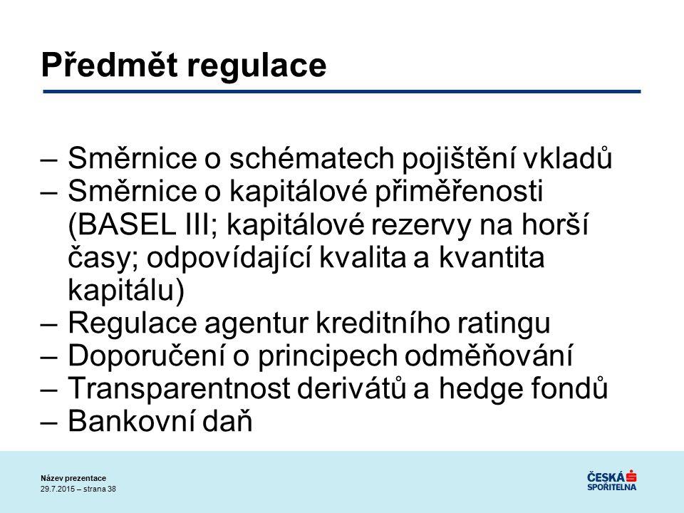 29.7.2015 – strana 38 Název prezentace Předmět regulace –Směrnice o schématech pojištění vkladů –Směrnice o kapitálové přiměřenosti (BASEL III; kapitálové rezervy na horší časy; odpovídající kvalita a kvantita kapitálu) –Regulace agentur kreditního ratingu –Doporučení o principech odměňování –Transparentnost derivátů a hedge fondů –Bankovní daň