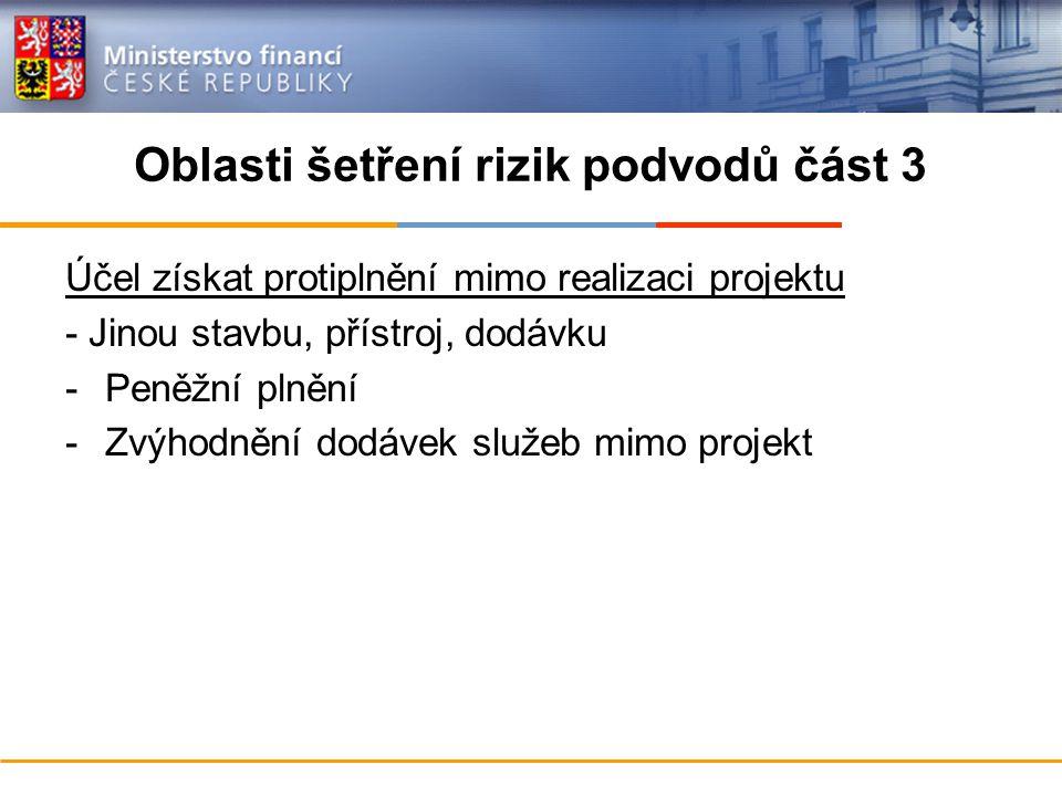 Oblasti šetření rizik podvodů část 3 Účel získat protiplnění mimo realizaci projektu - Jinou stavbu, přístroj, dodávku -Peněžní plnění -Zvýhodnění dodávek služeb mimo projekt