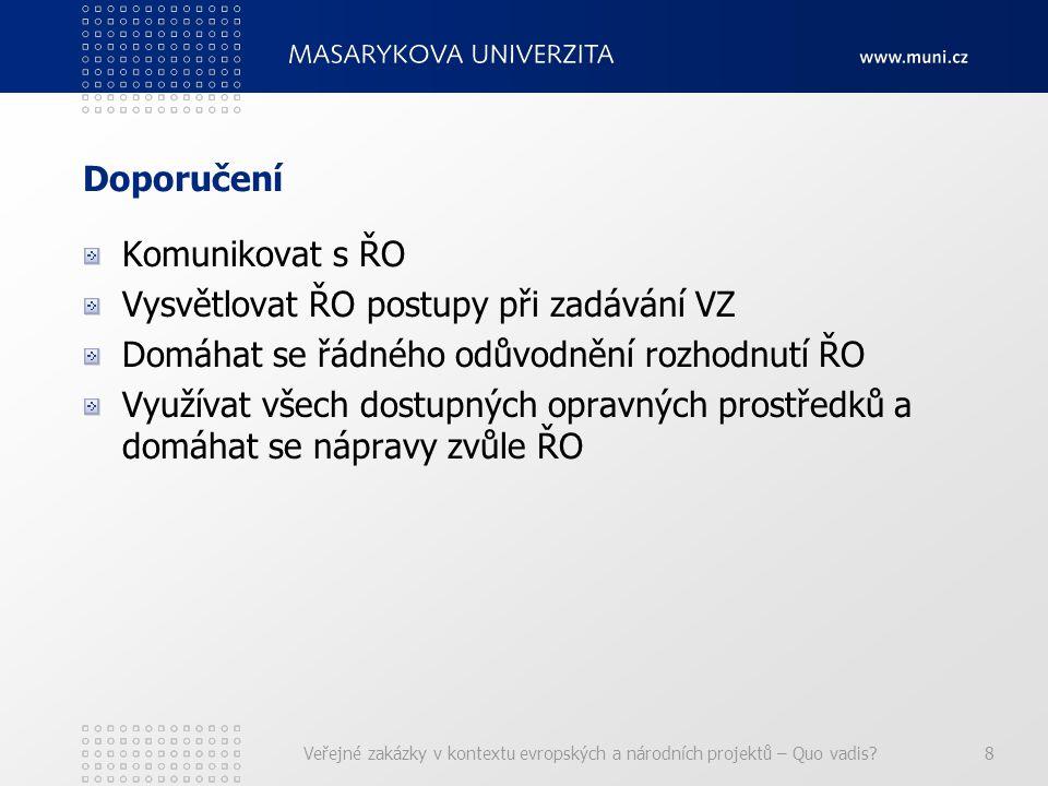 Doporučení Komunikovat s ŘO Vysvětlovat ŘO postupy při zadávání VZ Domáhat se řádného odůvodnění rozhodnutí ŘO Využívat všech dostupných opravných prostředků a domáhat se nápravy zvůle ŘO Veřejné zakázky v kontextu evropských a národních projektů – Quo vadis?8