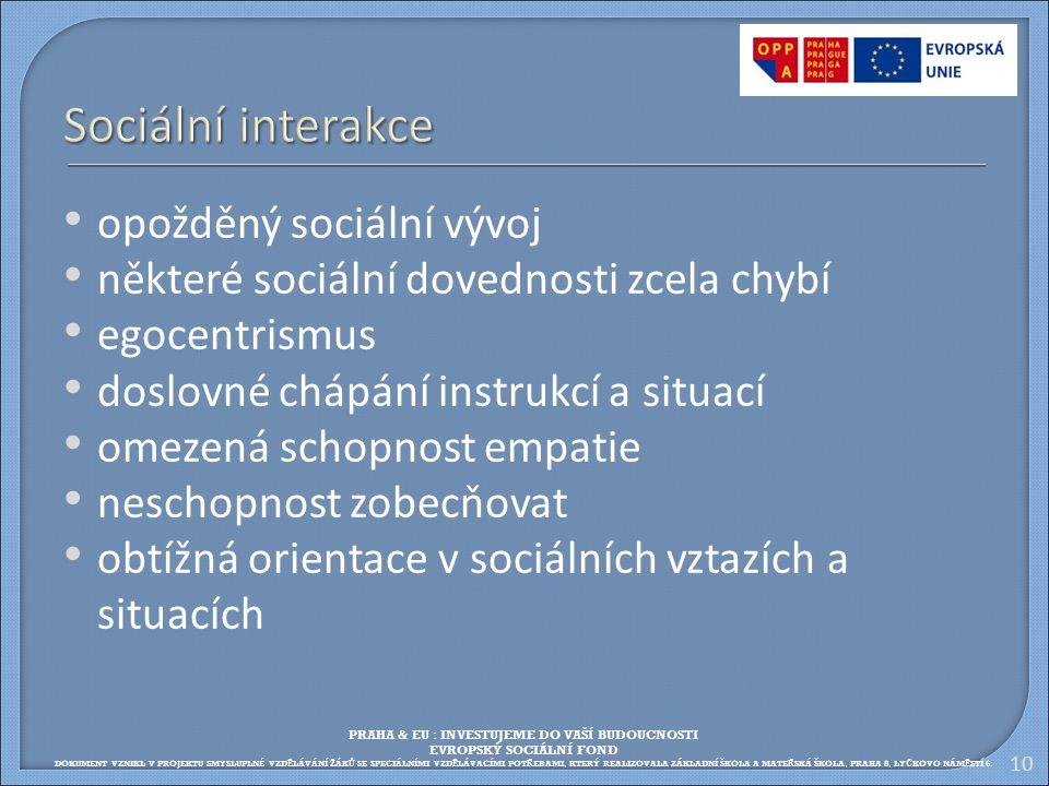 10 Sociální interakce opožděný sociální vývoj některé sociální dovednosti zcela chybí egocentrismus doslovné chápání instrukcí a situací omezená schop