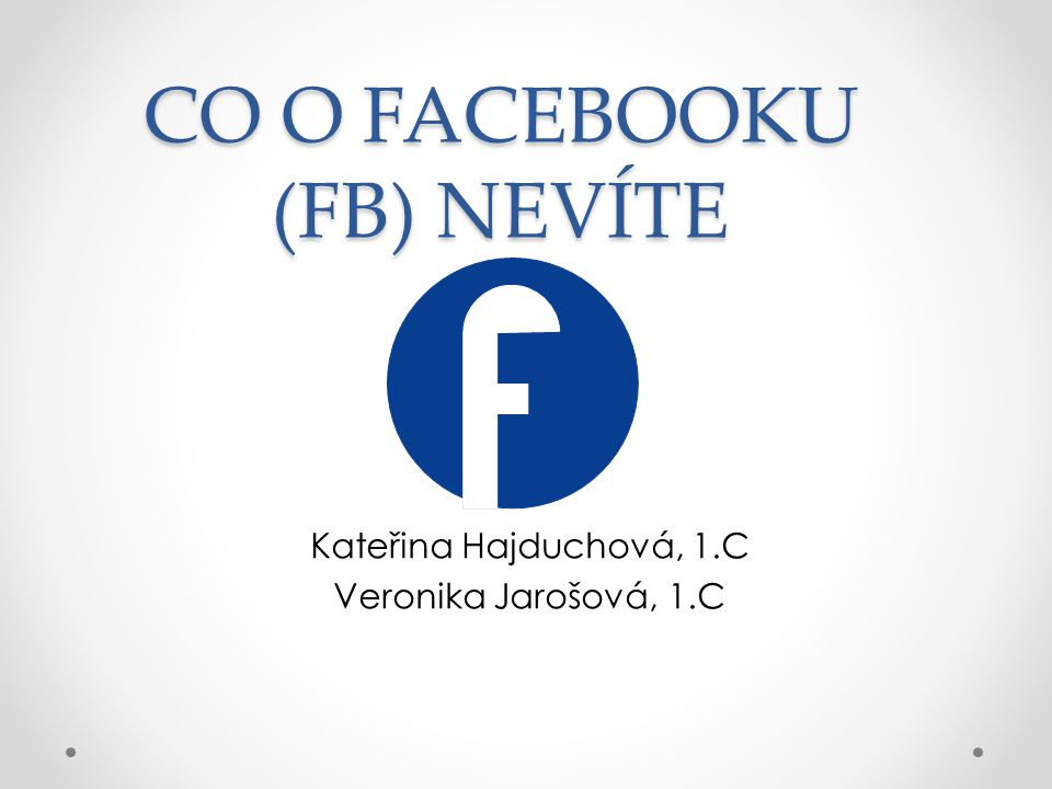 CO O FACEBOOKU (FB) NEVÍTE Kateřina Hajduchová, 1.C Veronika Jarošová, 1.C